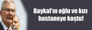 Baykal'ın oğlu ve kızı hastaneye koştu!