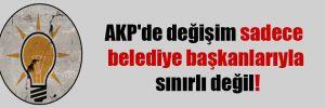 AKP'de değişim sadece belediye başkanlarıyla sınırlı değil!