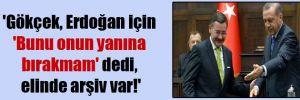 'Gökçek, Erdoğan için 'Bunu onun yanına bırakmam' dedi, elinde arşiv var!'
