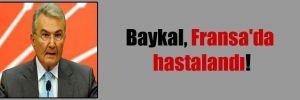 Baykal, Fransa'da hastalandı!