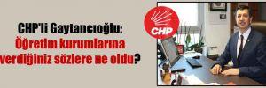 CHP'li Gaytancıoğlu: Öğretim kurumlarına verdiğiniz sözlere ne oldu?