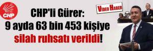 CHP'li Gürer: 9 ayda 63 bin 453 kişiye silah ruhsatı verildi!