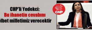 CHP'li Yedekci: Bu ihanetin cevabını elbet milletimiz verecektir