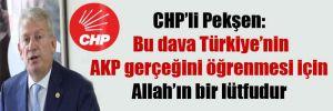 CHP'li Pekşen: Bu dava Türkiye'nin AKP gerçeğini öğrenmesi için Allah'ın bir lütfudur