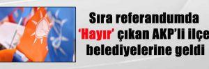 Sıra referandumda 'Hayır' çıkan AKP'li ilçe belediyelerine geldi