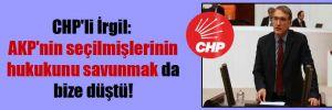 CHP'li İrgil: AKP'nin seçilmişlerinin hukukunu savunmak da bize düştü!