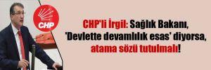 CHP'li İrgil: Sağlık Bakanı, 'Devlette devamlılık esas' diyorsa, atama sözü tutulmalı!