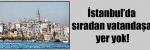 İstanbul'da sıradan vatandaşa yer yok!