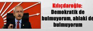 Kılıçdaroğlu: Demokratik de bulmuyorum, ahlaki de bulmuyorum