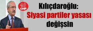 Kılıçdaroğlu: Siyasi partiler yasası değişsin