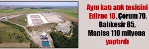 Aynı katı atık tesisini Edirne 10, Çorum 70, Balıkesir 85, Manisa 110 milyona yaptırdı