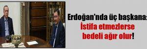 Erdoğan'nda üç başkana: İstifa etmezlerse bedeli ağır olur!