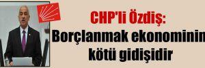 CHP'li Özdiş: Borçlanmak ekonominin kötü gidişidir