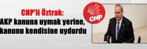 CHP'li Öztrak: AKP kanuna uymak yerine, kanunu kendisine uydurdu