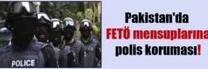 Pakistan'da FETÖ mensuplarına polis koruması!