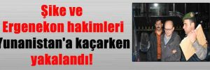 Şike ve Ergenekon hakimleri Yunanistan'a kaçarken yakalandı!