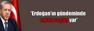 'Erdoğan'ın gündeminde erken seçim var'