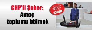 CHP'li Şeker: Amaç toplumu bölmek