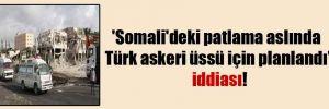 'Somali'deki patlama aslında Türk askeri üssü için planlandı' iddiası!