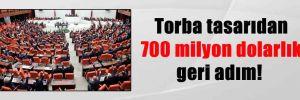 Torba tasarıdan 700 milyon dolarlık geri adım!