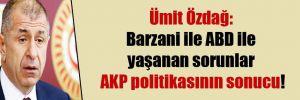 Ümit Özdağ: Barzani ile ABD ile yaşanan sorunlar AKP politikasının sonucu!