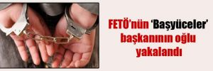 FETÖ'nün 'Başyüceler' başkanının oğlu yakalandı