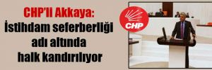 CHP'li Akkaya: İstihdam seferberliği adı altında halk kandırılıyor