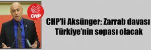 CHP'li Aksünger: Zarrab davası Türkiye'nin sopası olacak