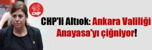 CHP'li Altıok: Ankara Valiliği Anayasa'yı çiğniyor!
