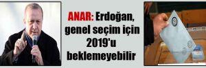 ANAR: Erdoğan, genel seçim için 2019'u beklemeyebilir