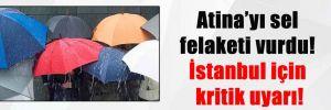 Atina'yı sel felaketi vurdu! İstanbul için kritik uyarı!