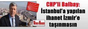 CHP'li Balbay: İstanbul'a yapılan ihanet İzmir'e taşınmasın