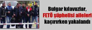 Bulgar kılavuzlar, FETÖ şüphelisi aileleri kaçırırken yakalandı