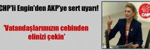 CHP'li Engin'den AKP'ye sert uyarı! 'Vatandaşlarımızın cebinden elinizi çekin'