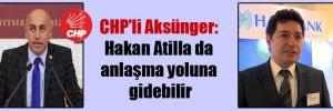 CHP'li Aksünger: Hakan Atilla da anlaşma yoluna gidebilir