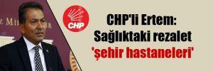 CHP'li Ertem: Sağlıktaki rezalet 'şehir hastaneleri'
