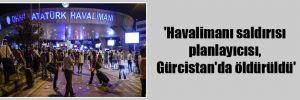 'Havalimanı saldırısı planlayıcısı, Gürcistan'da öldürüldü'