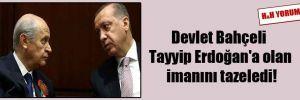 Devlet Bahçeli Tayyip Erdoğan'a olan imanını tazeledi!