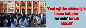 'Yeni eğitim sistemiyle imam hatipler 'zorunlu' tercih olacak'