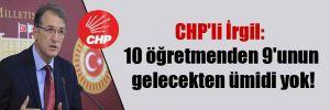 CHP'li İrgil: 10 öğretmenden 9'unun gelecekten ümidi yok!
