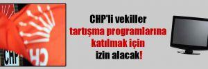 CHP'li vekiller tartışma programlarına katılmak için izin alacak!