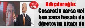 Kılıçdaroğlu: Cesaretin varsa gel ben sana hesabı da öğreteyim kitabı da
