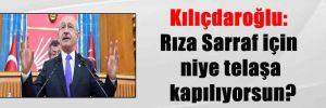 Kılıçdaroğlu: Rıza Sarraf için niye telaşa kapılıyorsun?