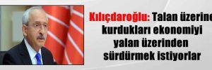 Kılıçdaroğlu: Talan üzerine kurdukları ekonomiyi yalan üzerinden sürdürmek istiyorlar