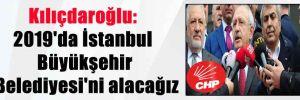 Kılıçdaroğlu: 2019'da İstanbul Büyükşehir Belediyesi'ni alacağız