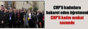 CHP'li kadınlara hakaret eden öğretmeni CHP'li kadın avukat savundu