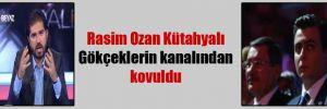 Rasim Ozan Kütahyalı Gökçeklerin kanalından kovuldu