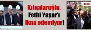 Kılıçdaroğlu, Fethi Yaşar'ı ikna edemiyor!