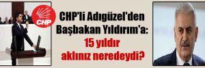 CHP'li Adıgüzel'den Başbakan Yıldırım'a: 15 yıldır aklınız neredeydi?