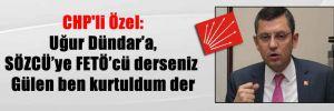 CHP'li Özel: Uğur Dündar'a, SÖZCÜ'ye FETÖ'cü derseniz Gülen ben kurtuldum der